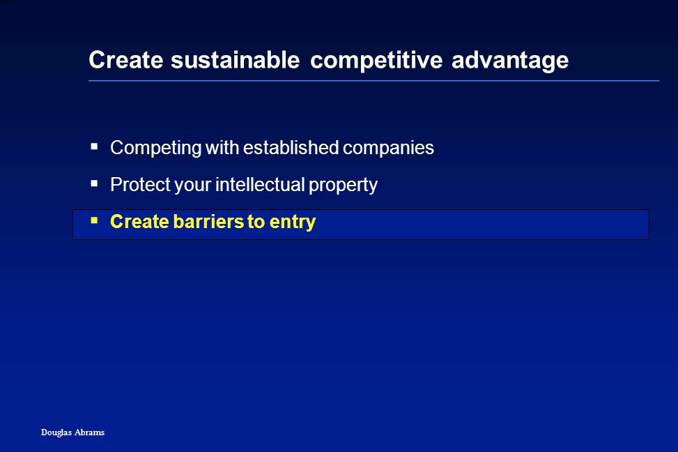 43 6XXXX Douglas Abrams Create sustainable competitive advantage  Competing with established companies  Protect your intellectual property  Create barriers to entry