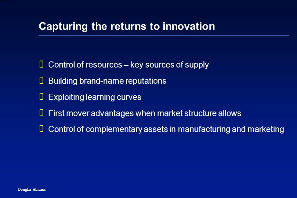 44 6XXXX Douglas Abrams Capturing the returns to innovation  Control of resources – key sources of supply  Building brand-name reputations  Exploiting learning curves  First mover advantages when market structure allows  Control of complementary assets in manufacturing and marketing