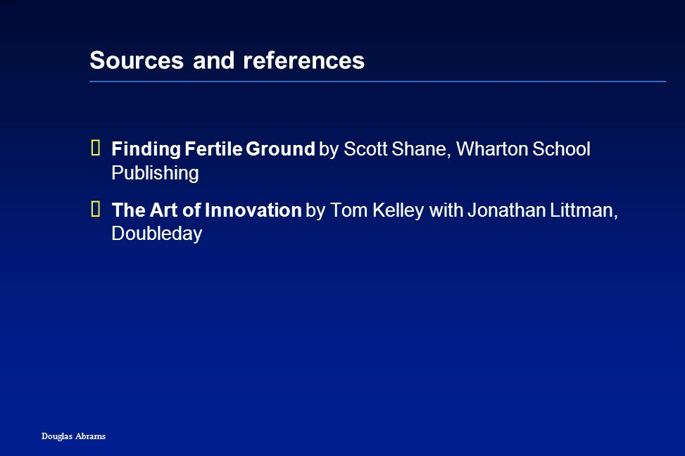 45 6XXXX Douglas Abrams Sources and references  Finding Fertile Ground by Scott Shane, Wharton School Publishing  The Art of Innovation by Tom Kelley with Jonathan Littman, Doubleday