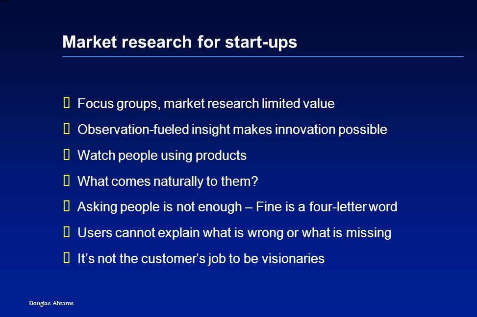 6 6XXXX Douglas Abrams Market research for start-ups  Focus groups, market research limited value  Observation-fueled insight makes innovation possible  Watch people using products  What comes naturally to them.