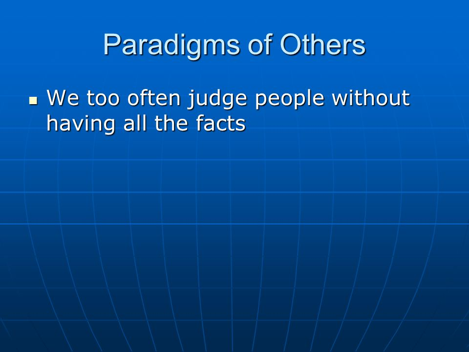 Paradigms of Others We too often judge people without having all the facts We too often judge people without having all the facts