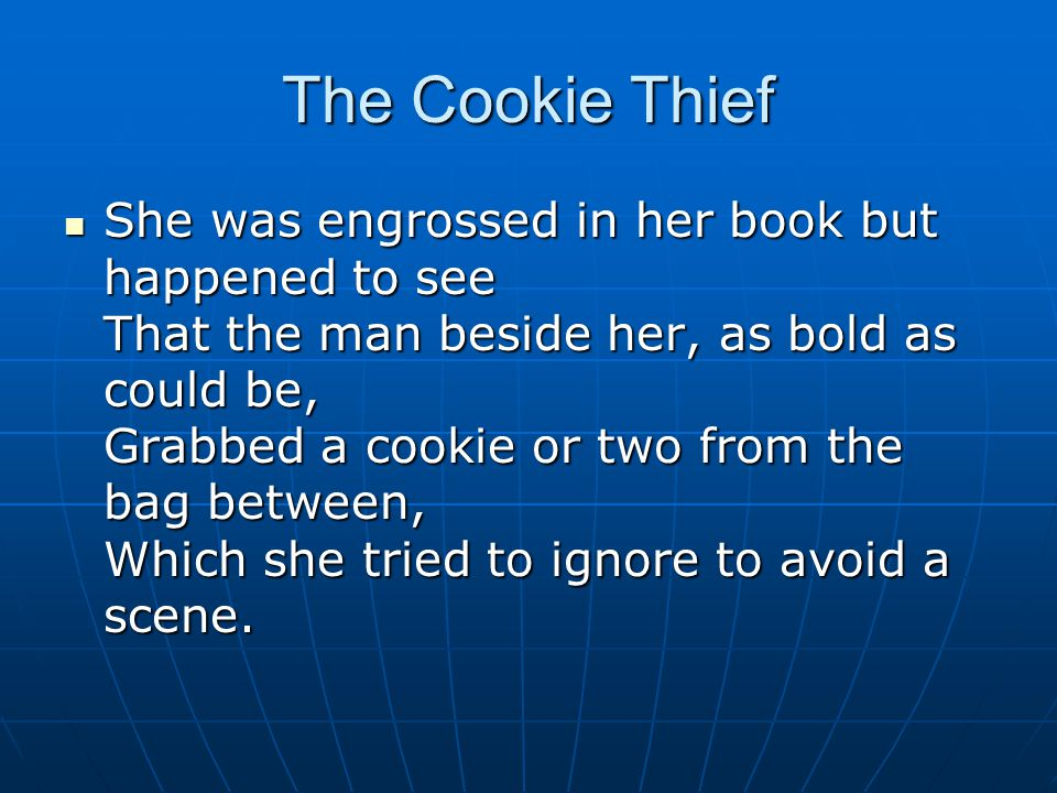 The Cookie Thief She was engrossed in her book but happened to see That the man beside her, as bold as could be, Grabbed a cookie or two from the bag between, Which she tried to ignore to avoid a scene.