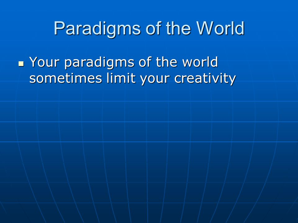 Paradigms of the World Your paradigms of the world sometimes limit your creativity Your paradigms of the world sometimes limit your creativity