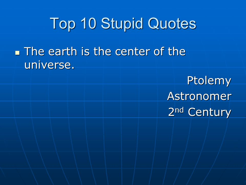 Top 10 Stupid Quotes The earth is the center of the universe.