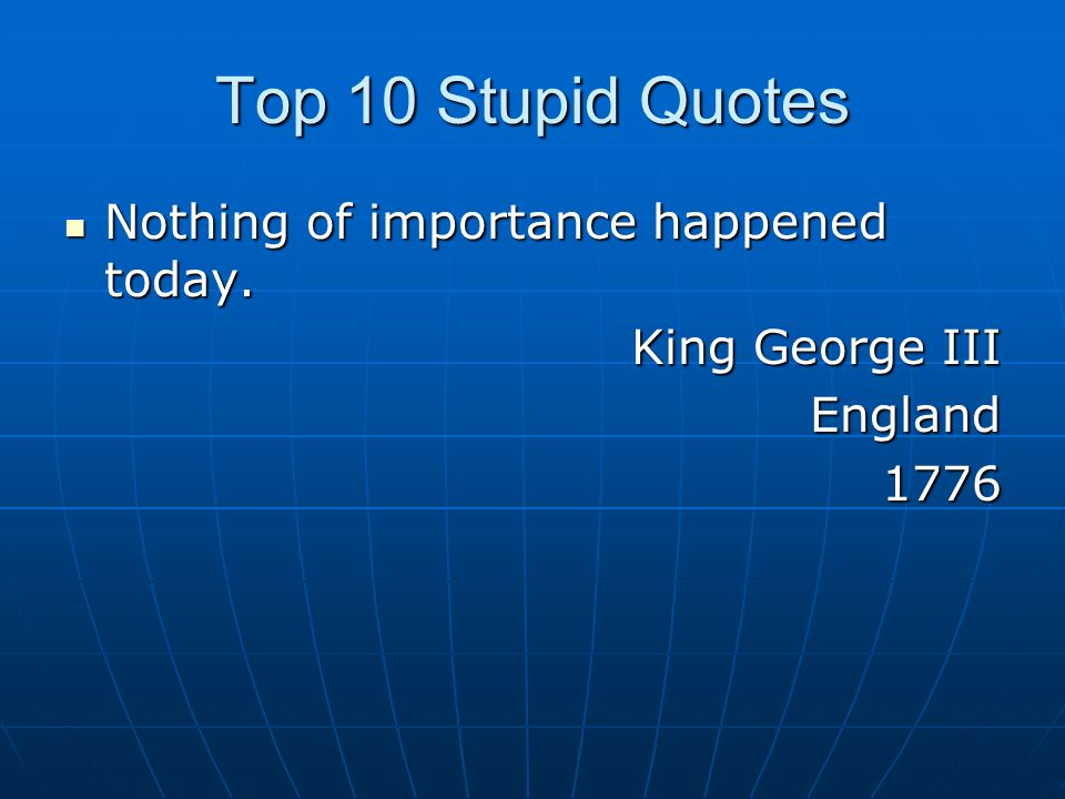 Top 10 Stupid Quotes Nothing of importance happened today.