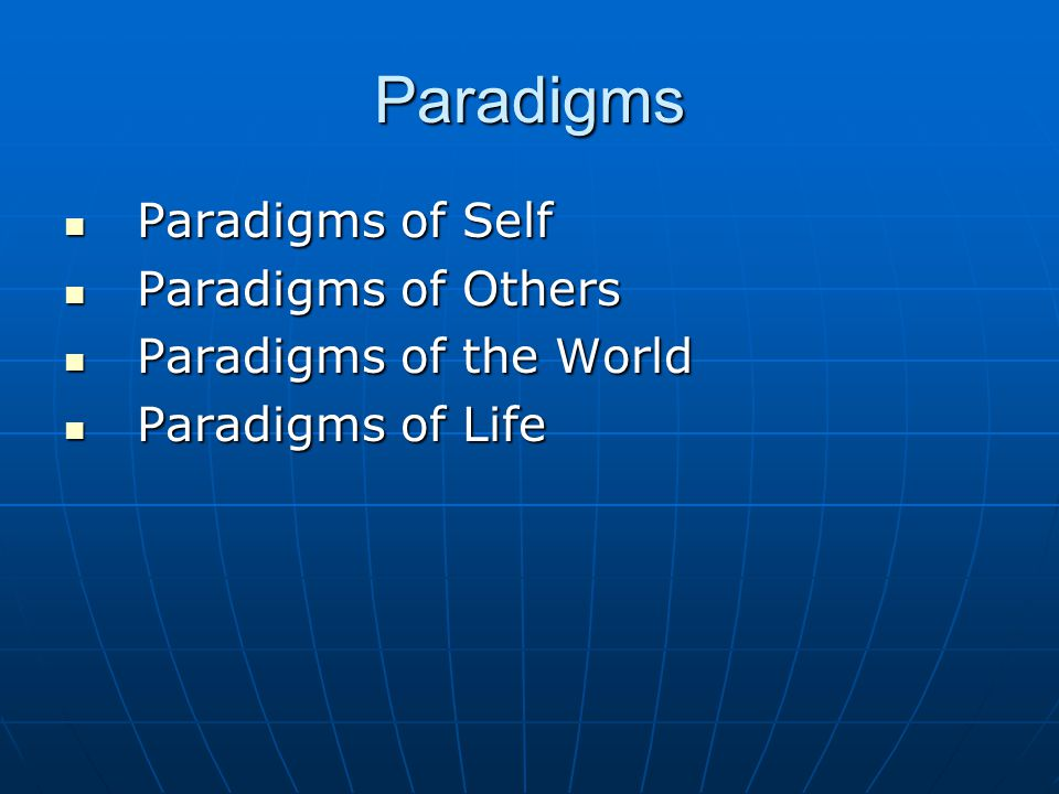 Paradigms Paradigms of Self Paradigms of Self Paradigms of Others Paradigms of Others Paradigms of the World Paradigms of the World Paradigms of Life Paradigms of Life