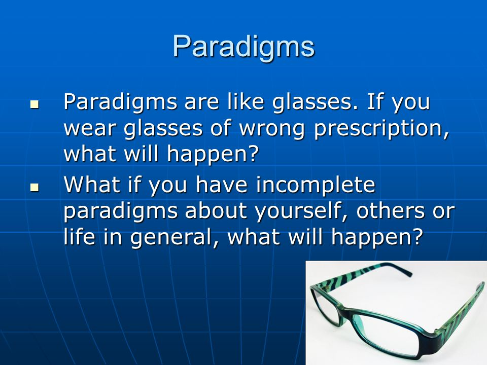 Paradigms Paradigms are like glasses. If you wear glasses of wrong prescription, what will happen.