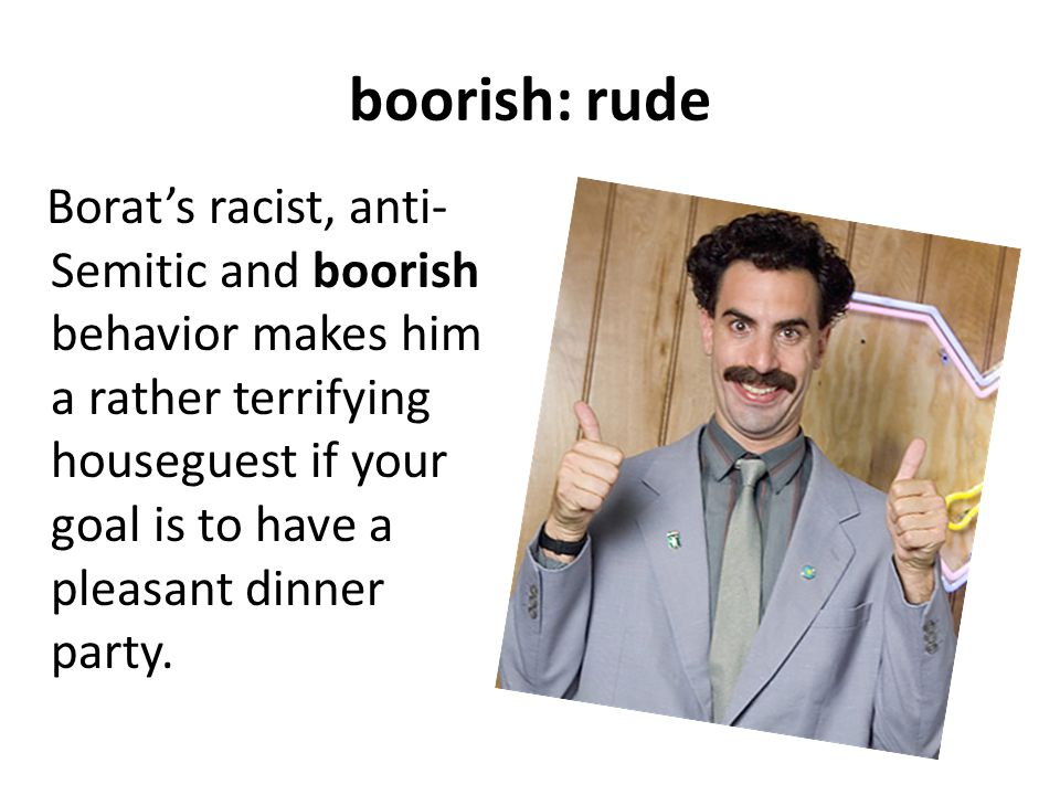 boorish: rude Borat's racist, anti- Semitic and boorish behavior makes him a rather terrifying houseguest if your goal is to have a pleasant dinner party.