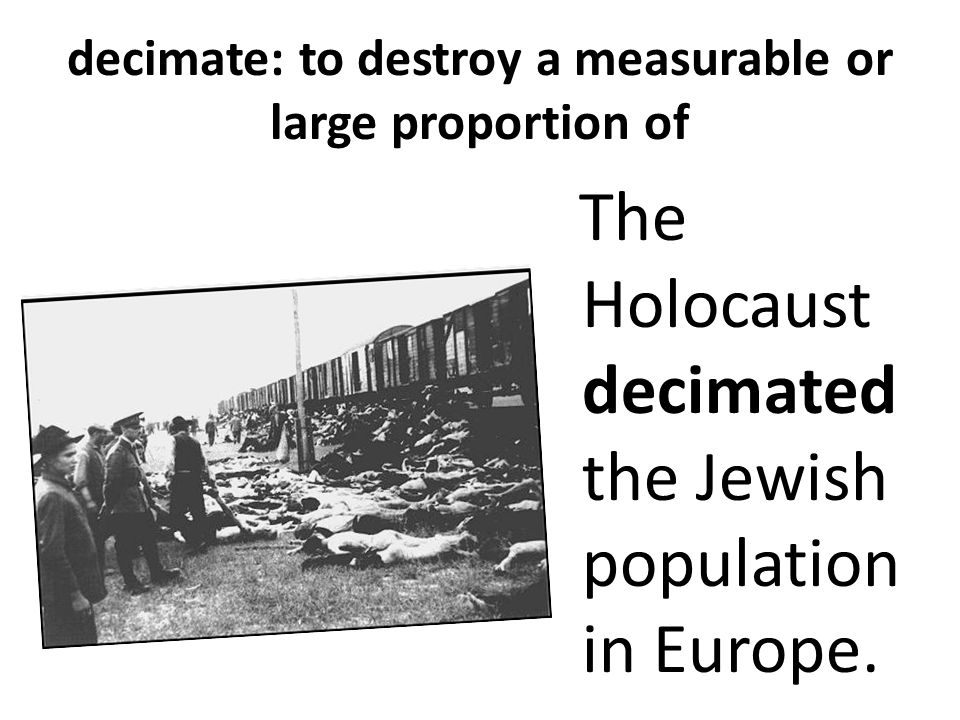 decimate: to destroy a measurable or large proportion of The Holocaust decimated the Jewish population in Europe.