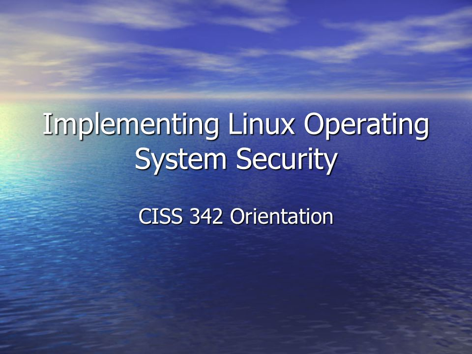 Implementing Linux Operating System Security CISS 342 Orientation