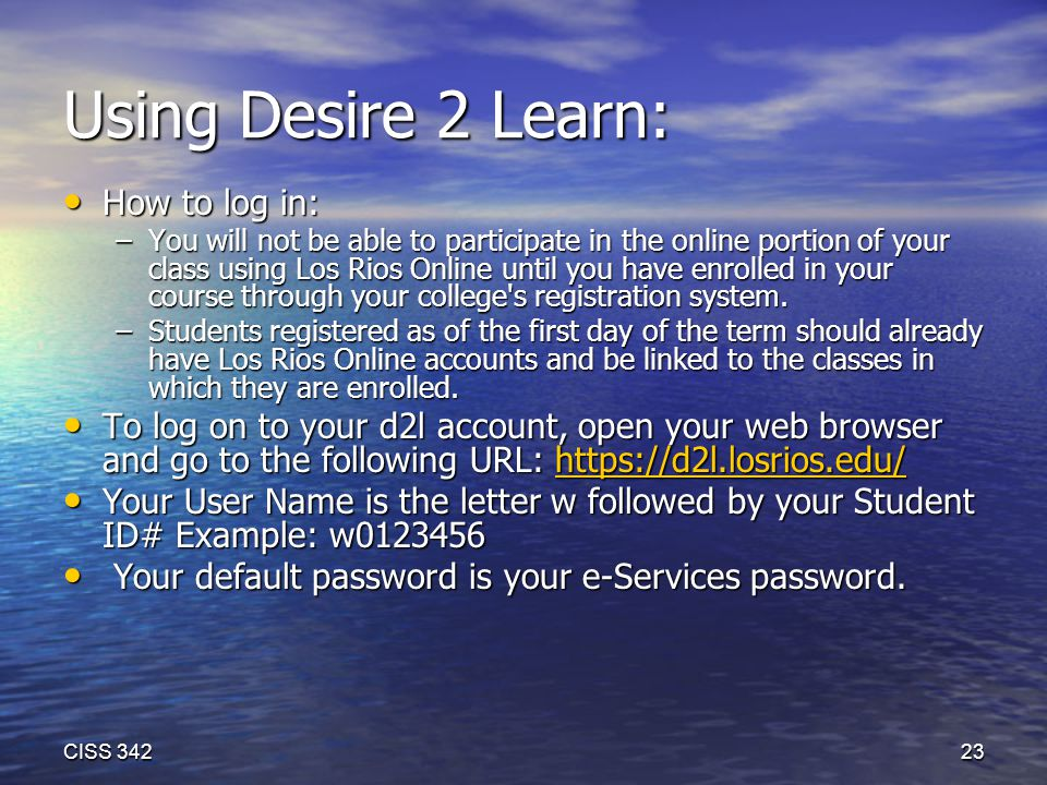 Using Desire 2 Learn: How to log in: How to log in: –You will not be able to participate in the online portion of your class using Los Rios Online until you have enrolled in your course through your college s registration system.