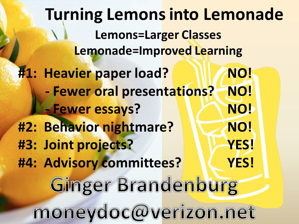 Turning Lemons into Lemonade #1: Heavier paper load?NO! - Fewer oral presentations?NO! - Fewer essays?NO! #2: Behavior nightmare?NO! #3: Joint project