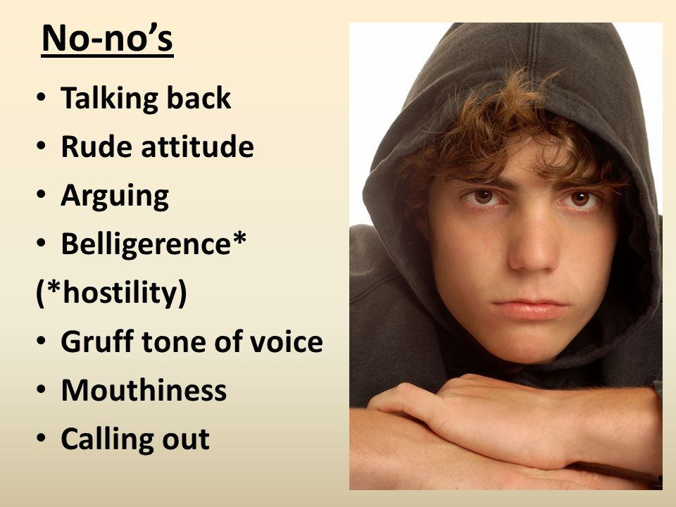 No-no's Talking back Rude attitude Arguing Belligerence* (*hostility) Gruff tone of voice Mouthiness Calling out