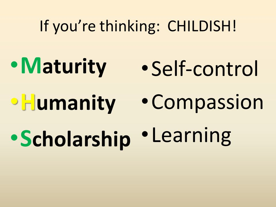 If you're thinking: CHILDISH! M aturity H H umanity S cholarship Self-control Compassion Learning