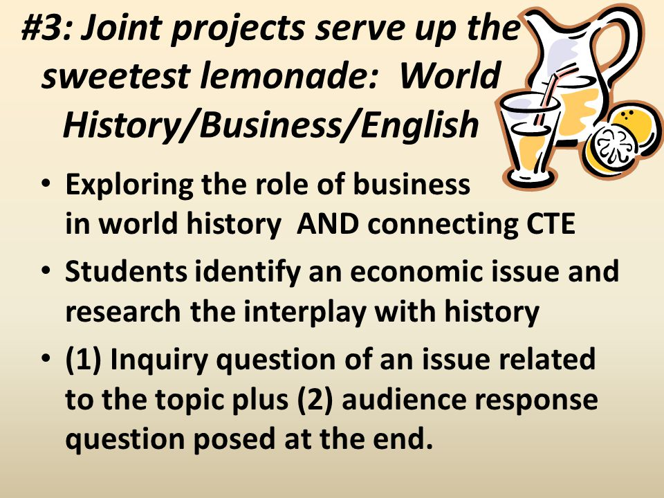 #3: Joint projects serve up the sweetest lemonade: World History/Business/English Exploring the role of business in world history AND connecting CTE S