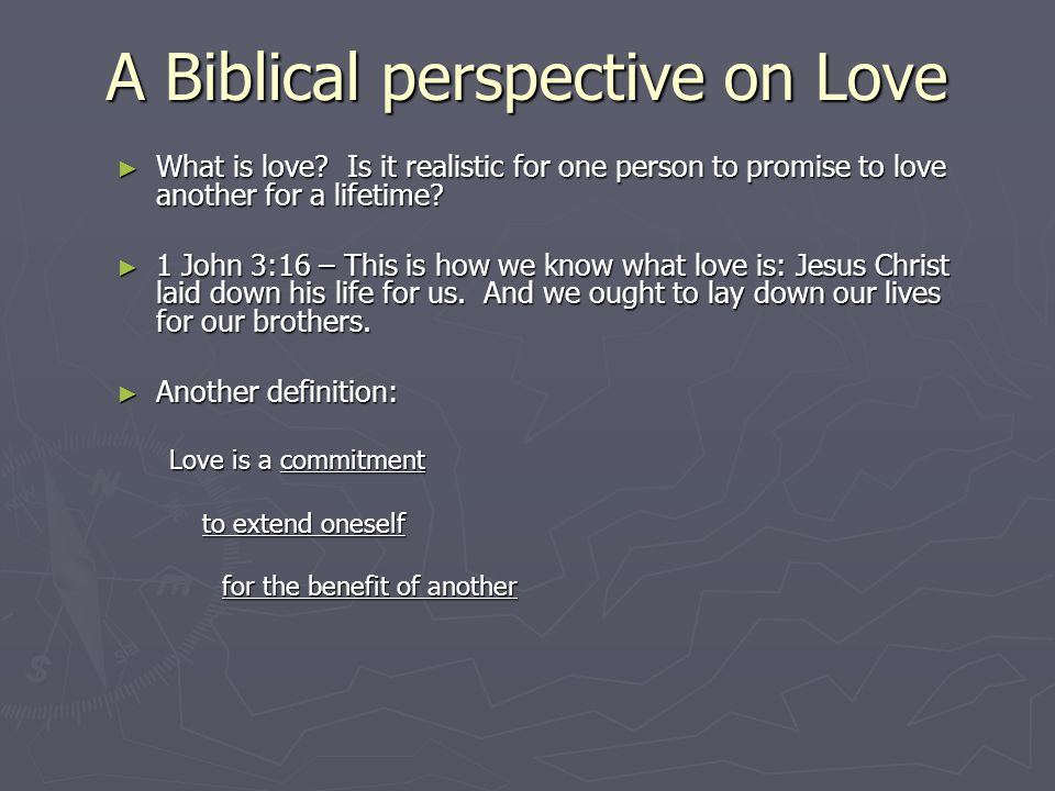 A Biblical perspective on Love ► What is love? Is it realistic for one person to promise to love another for a lifetime? ► 1 John 3:16 – This is how w