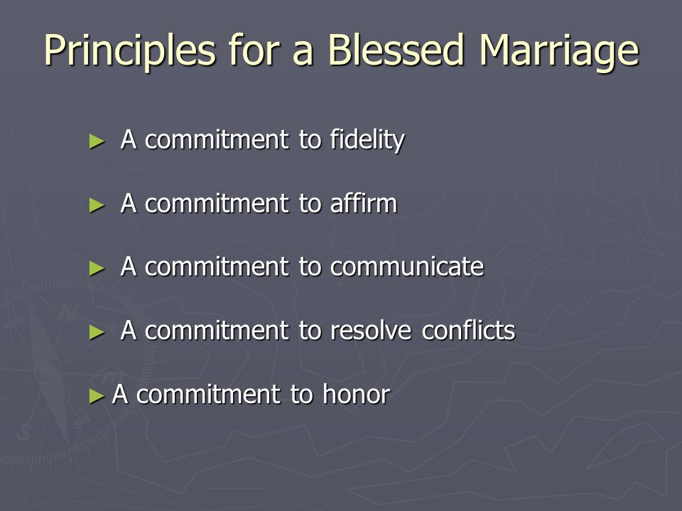 Principles for a Blessed Marriage ► A commitment to fidelity ► A commitment to affirm ► A commitment to communicate ► A commitment to resolve conflicts ► A commitment to honor
