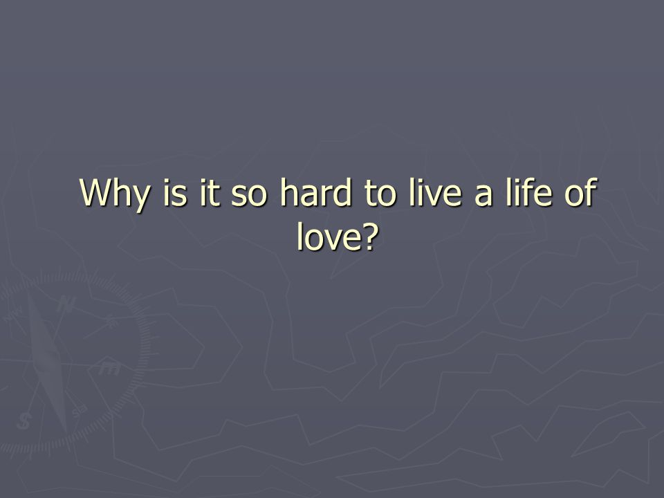 Why is it so hard to live a life of love?