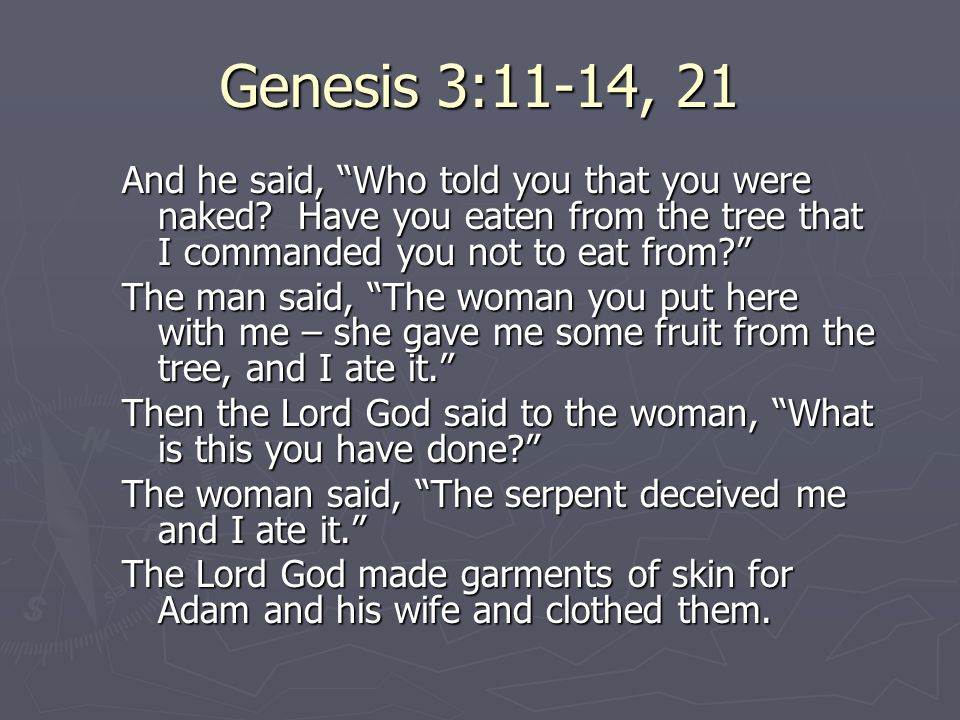"Genesis 3:11-14, 21 And he said, ""Who told you that you were naked? Have you eaten from the tree that I commanded you not to eat from?"" The man said,"