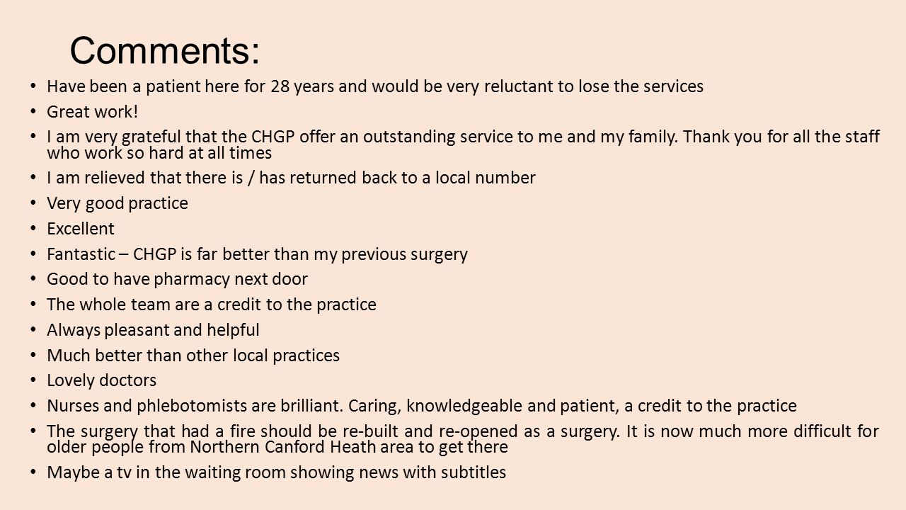 Comments: Have been a patient here for 28 years and would be very reluctant to lose the services Great work.