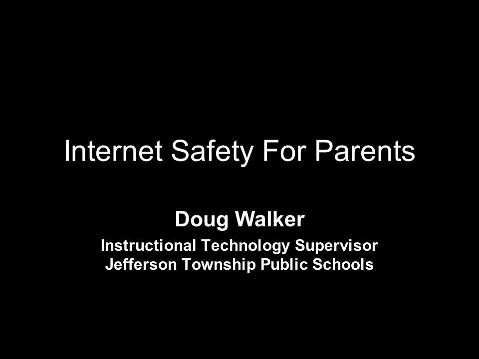 Internet Safety For Parents Doug Walker Instructional Technology Supervisor Jefferson Township Public Schools
