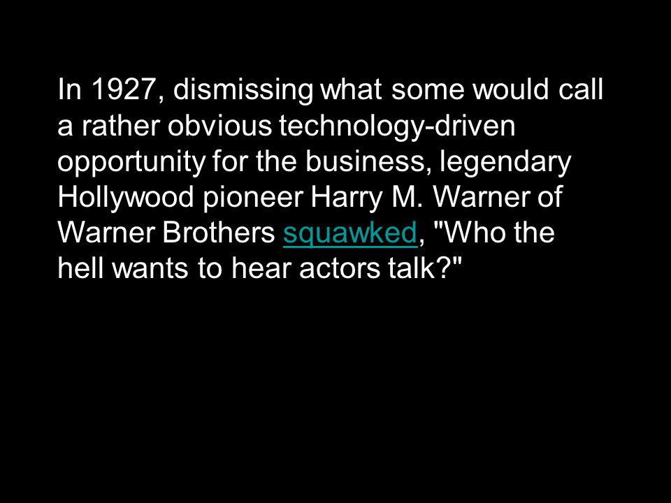 In 1927, dismissing what some would call a rather obvious technology-driven opportunity for the business, legendary Hollywood pioneer Harry M. Warner