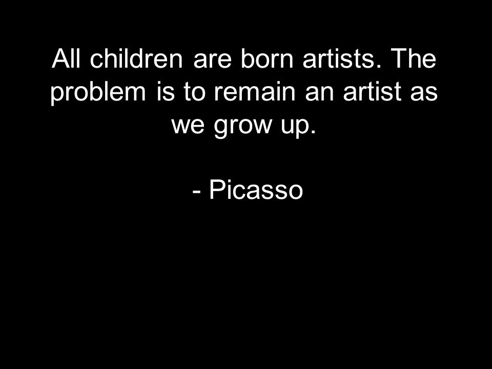 All children are born artists. The problem is to remain an artist as we grow up. - Picasso