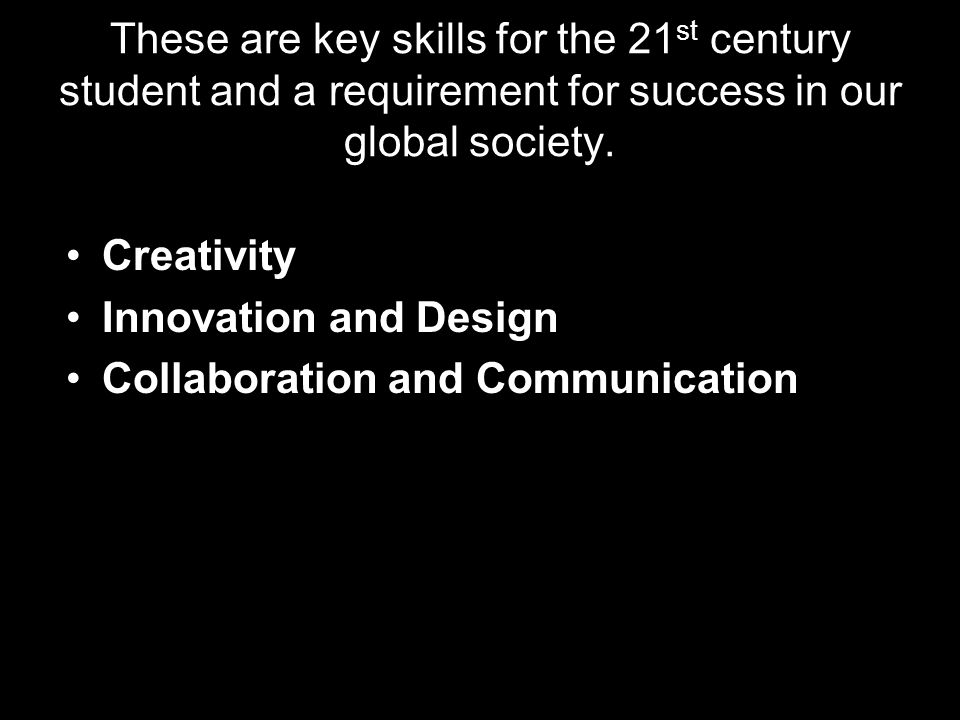 These are key skills for the 21 st century student and a requirement for success in our global society. Creativity Innovation and Design Collaboration