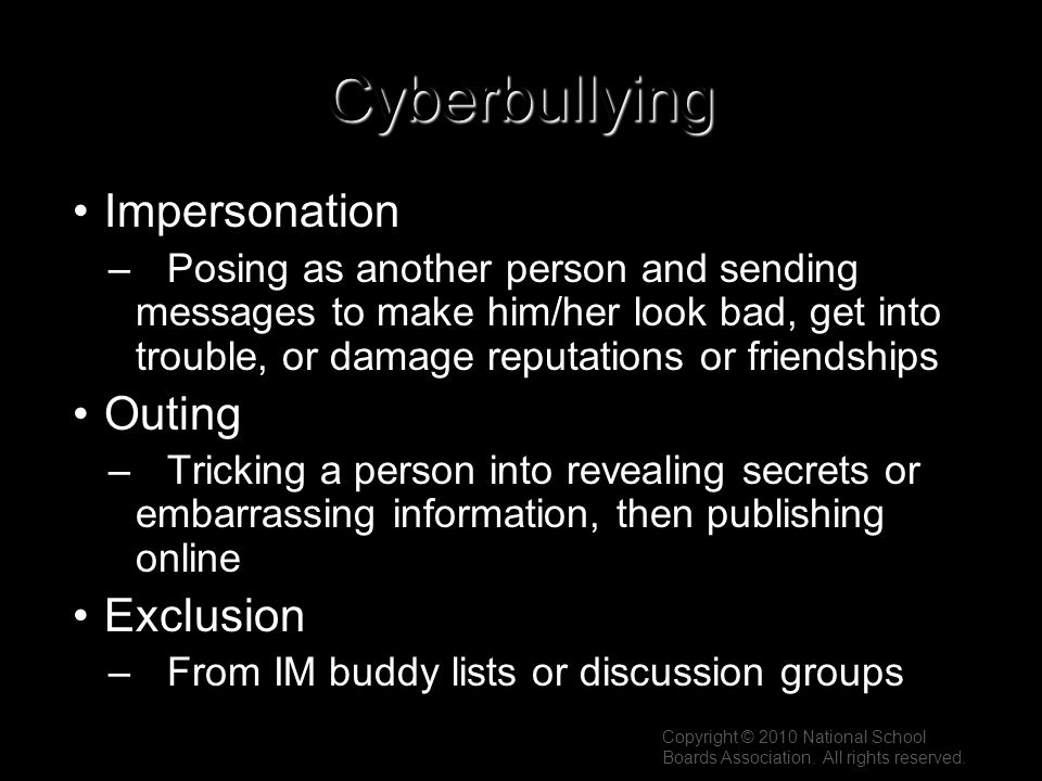 Cyberbullying Impersonation –Posing as another person and sending messages to make him/her look bad, get into trouble, or damage reputations or friend