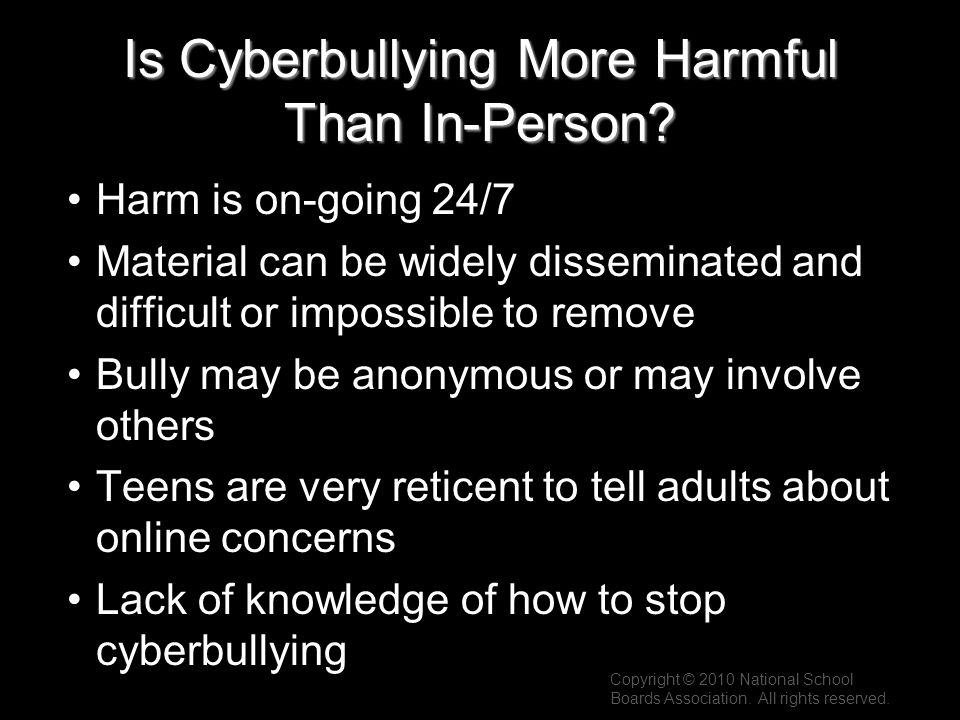 Is Cyberbullying More Harmful Than In-Person? Harm is on-going 24/7 Material can be widely disseminated and difficult or impossible to remove Bully ma