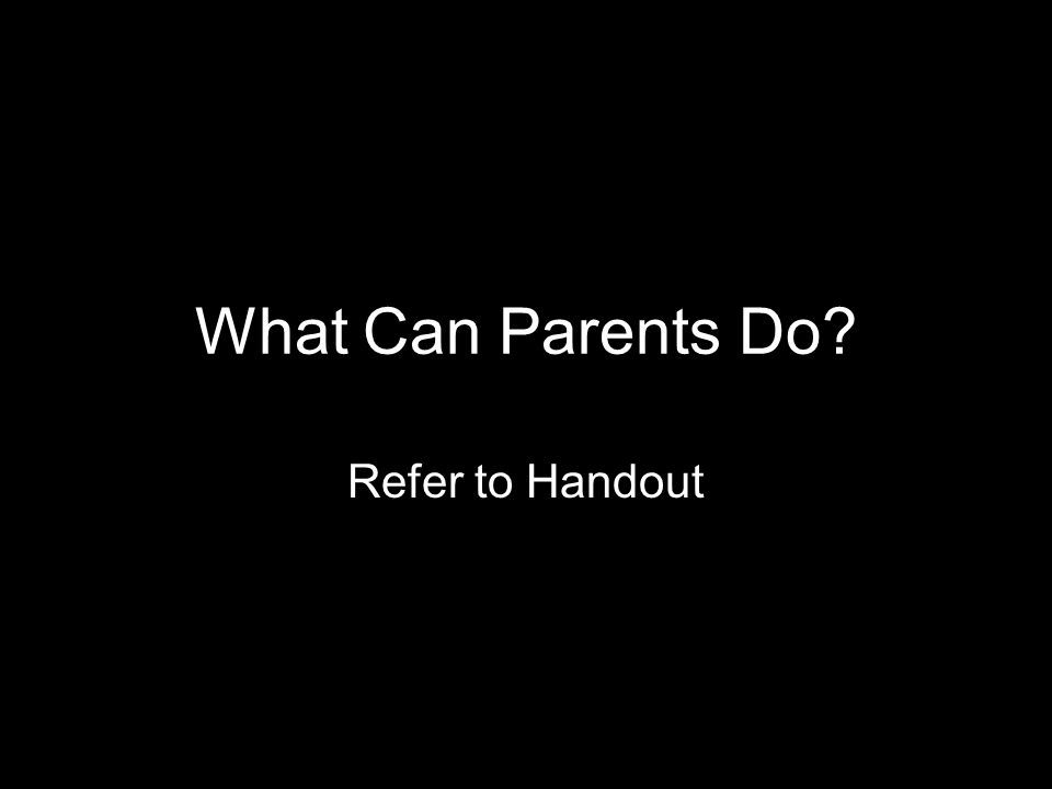 What Can Parents Do? Refer to Handout