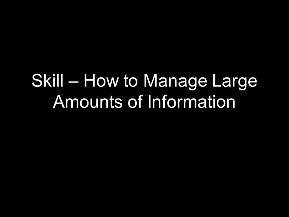 Skill – How to Manage Large Amounts of Information