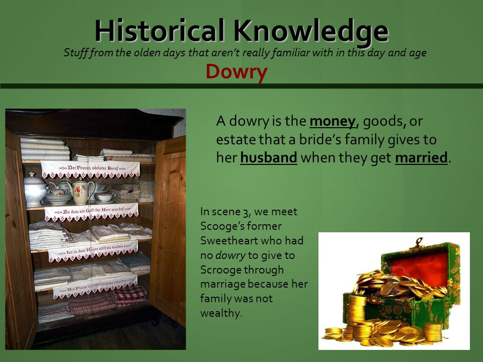 Historical Knowledge Stuff from the olden days that aren't really familiar with in this day and age Dowry A dowry is the money, goods, or estate that a bride's family gives to her husband when they get married.