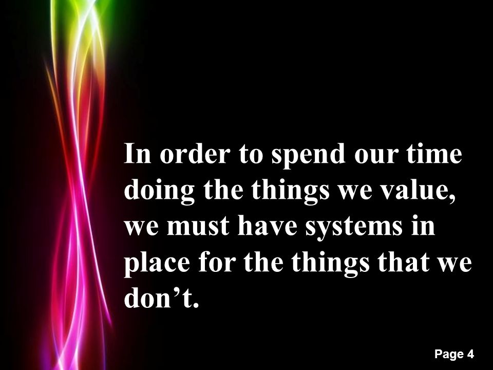 Powerpoint Templates Page 4 In order to spend our time doing the things we value, we must have systems in place for the things that we don't.