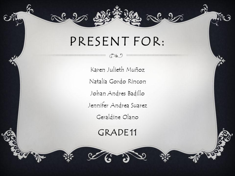 PRESENT FOR: Karen Julieth Muñoz Natalia Gordo Rincon Johan Andres Badillo Jennifer Andrea Suarez Geraldine Olano GRADE 11