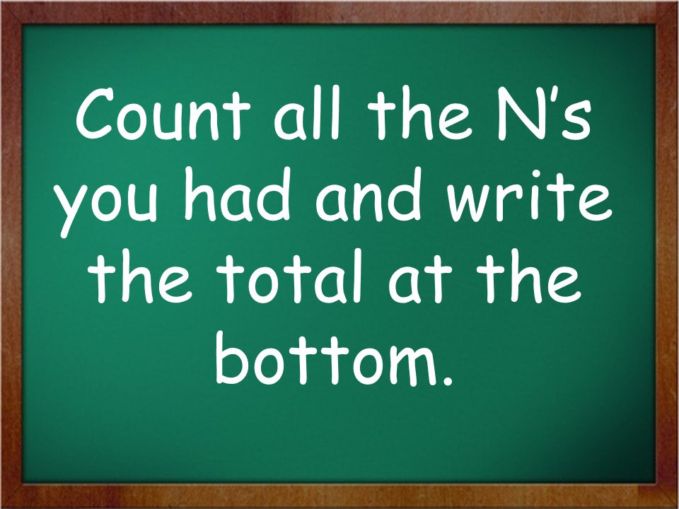 Count all the N's you had and write the total at the bottom.