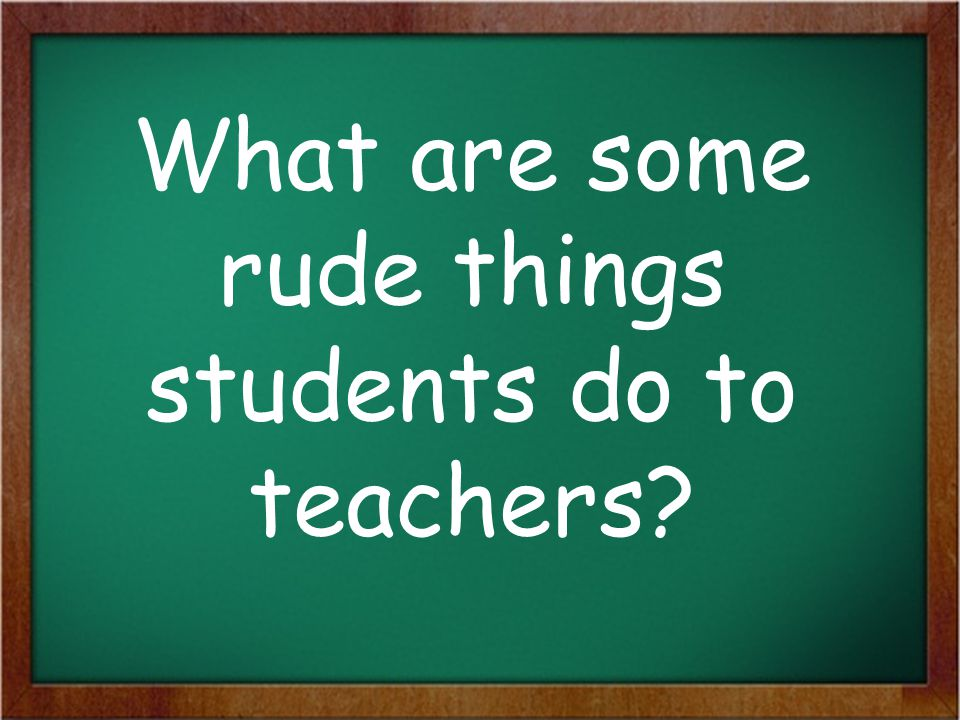 What are some rude things students do to teachers