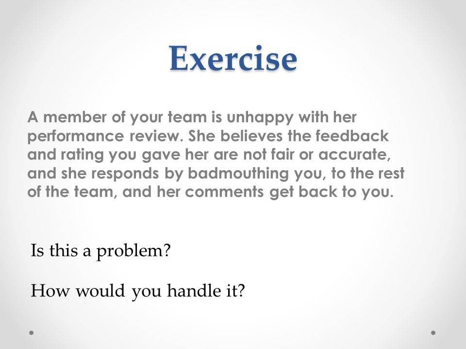 Exercise A member of your team is unhappy with her performance review.