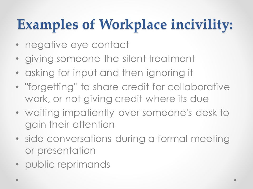 Examples of Workplace incivility: negative eye contact giving someone the silent treatment asking for input and then ignoring it forgetting to share credit for collaborative work, or not giving credit where its due waiting impatiently over someone s desk to gain their attention side conversations during a formal meeting or presentation public reprimands