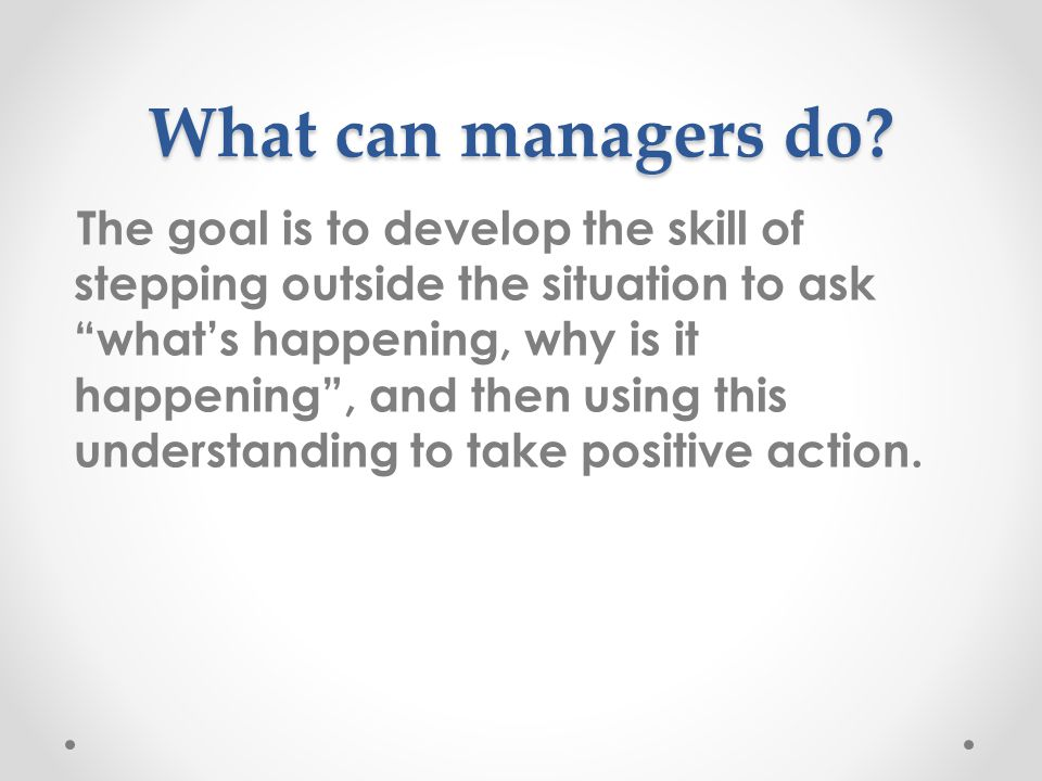 The goal is to develop the skill of stepping outside the situation to ask what's happening, why is it happening , and then using this understanding to take positive action.