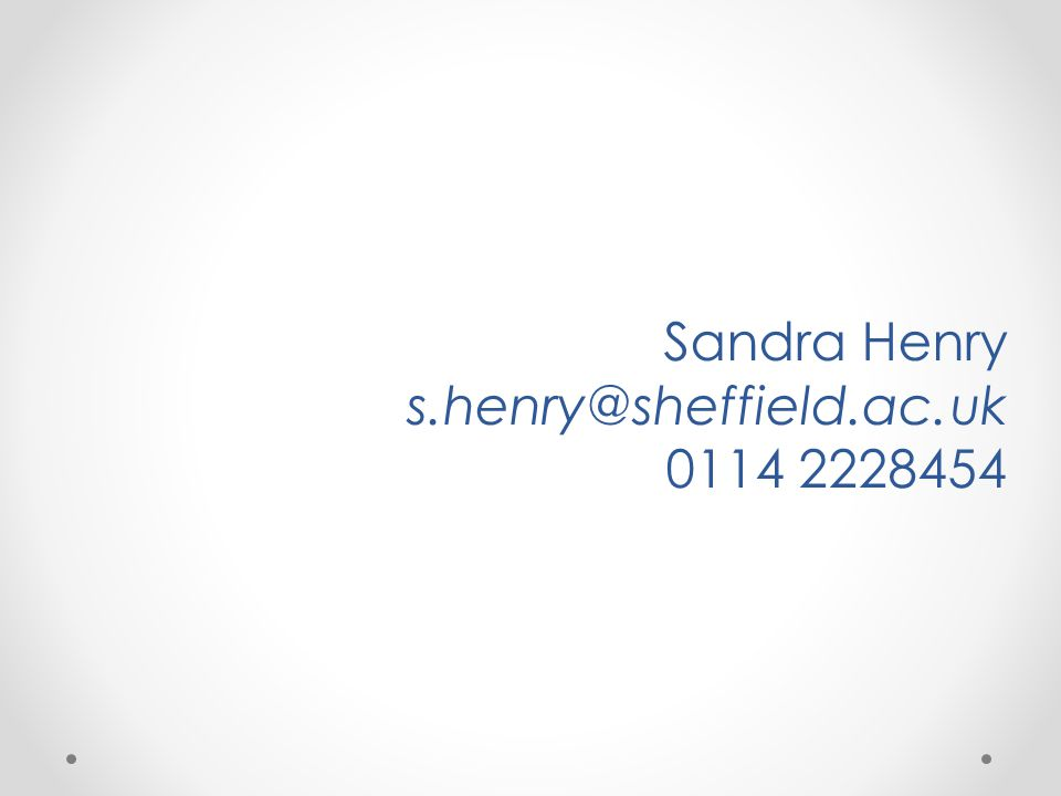 Sandra Henry s.henry@sheffield.ac.uk 0114 2228454