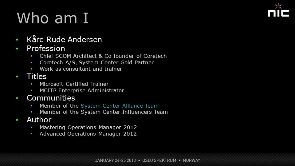 Kåre Rude Andersen Profession Chief SCOM Architect & Co-founder of Coretech Coretech A/S, System Center Gold Partner Work as consultant and trainer Titles Microsoft Certified Trainer MCITP Enterprise Administrator Communities Member of the System Center Alliance TeamSystem Center Alliance Team Member of the System Center Influencers Team Author Mastering Operations Manager 2012 Advanced Operations Manager 2012 Who am I