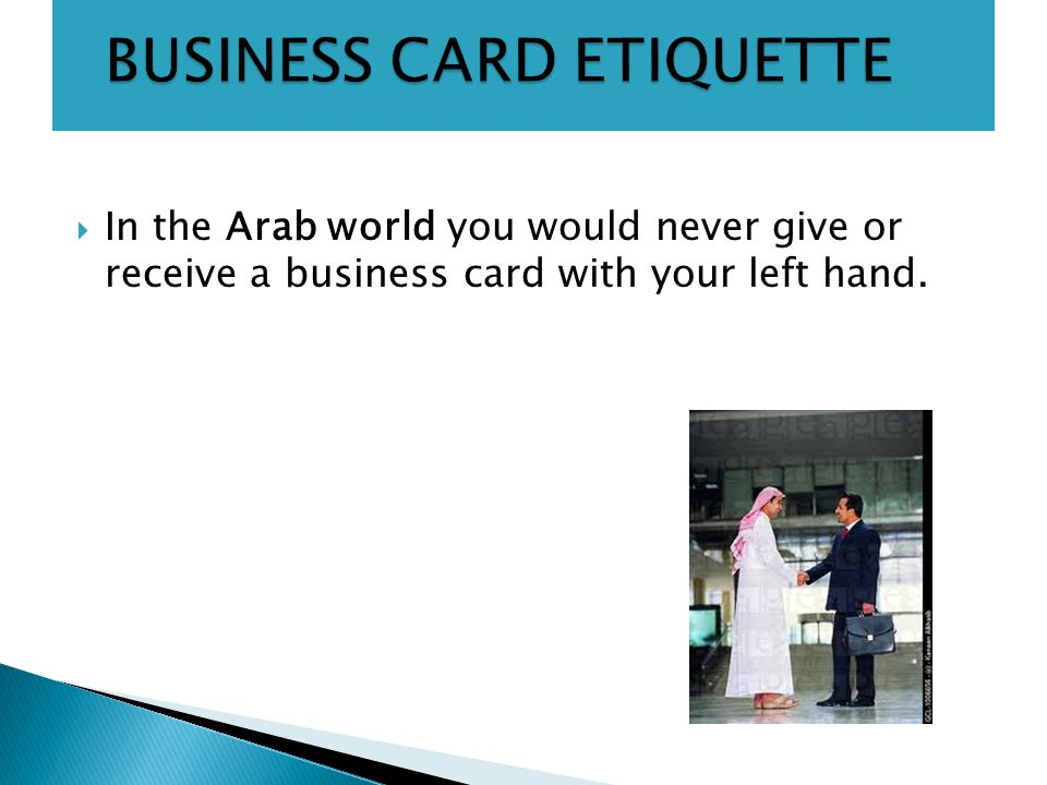  In the Arab world you would never give or receive a business card with your left hand.