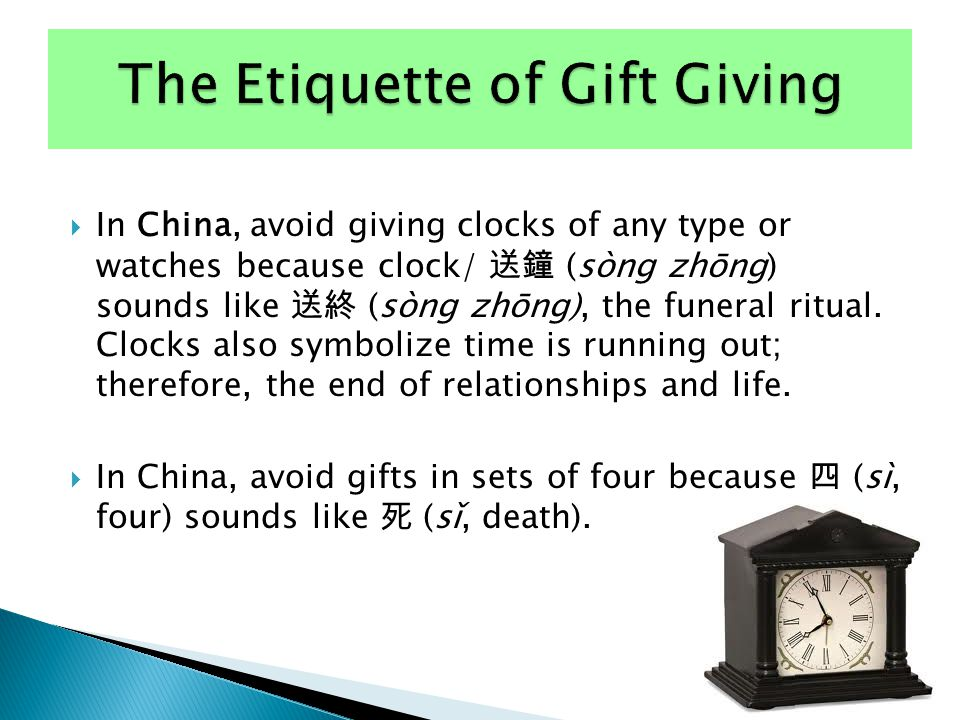  In China, avoid giving clocks of any type or watches because clock/ 送鐘 (sòng zhōng) sounds like 送終 (sòng zhōng), the funeral ritual. Clocks also sym