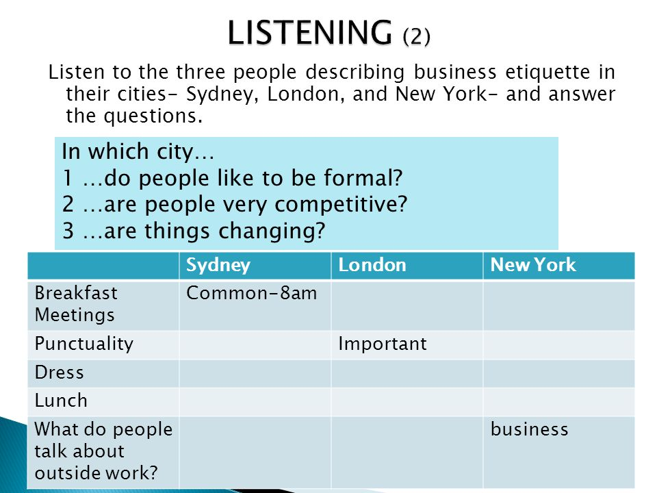 Listen to the three people describing business etiquette in their cities- Sydney, London, and New York- and answer the questions. In which city… 1 …do