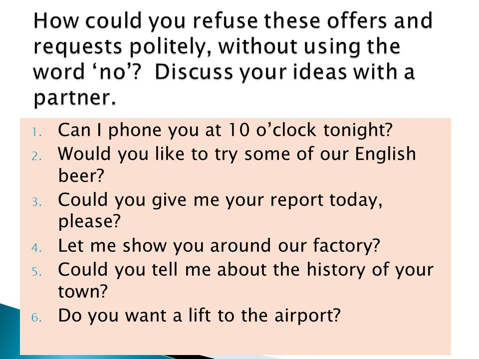 1. Can I phone you at 10 o'clock tonight? 2. Would you like to try some of our English beer? 3. Could you give me your report today, please? 4. Let me