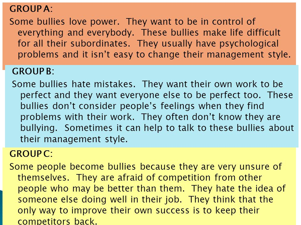 GROUP A: Some bullies love power. They want to be in control of everything and everybody. These bullies make life difficult for all their subordinates