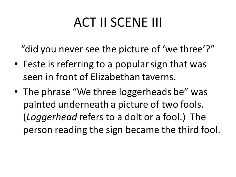 ACT II SCENE III did you never see the picture of 'we three' Feste is referring to a popular sign that was seen in front of Elizabethan taverns.
