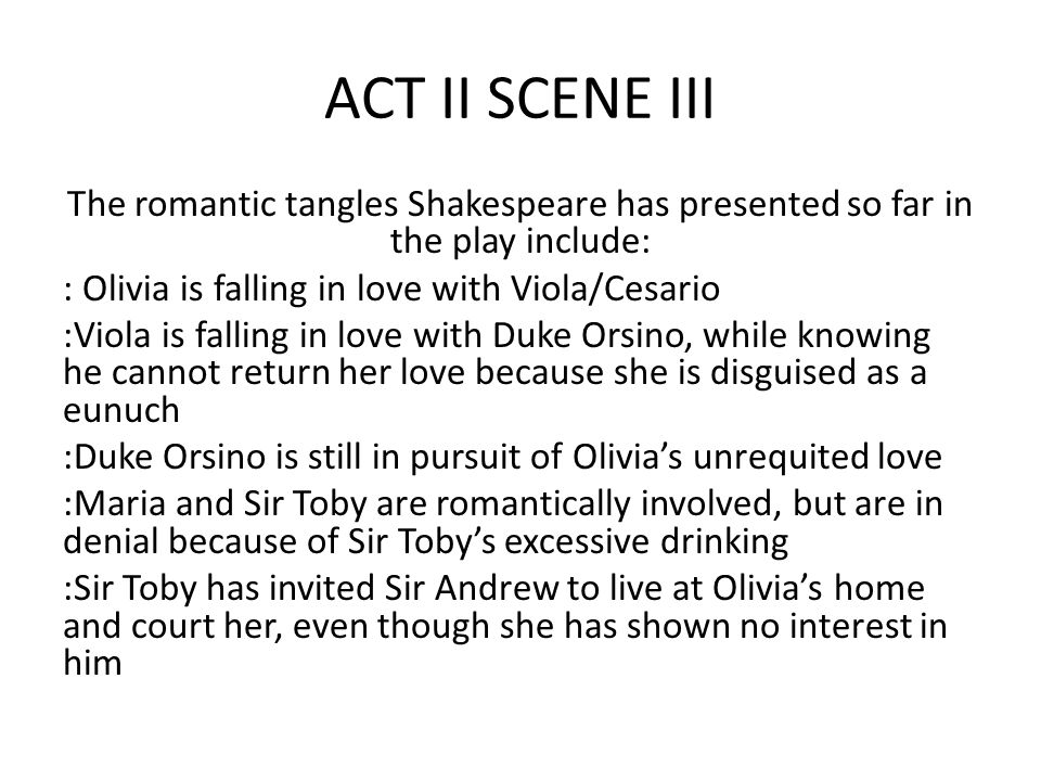 ACT II SCENE III The romantic tangles Shakespeare has presented so far in the play include: : Olivia is falling in love with Viola/Cesario :Viola is falling in love with Duke Orsino, while knowing he cannot return her love because she is disguised as a eunuch :Duke Orsino is still in pursuit of Olivia's unrequited love :Maria and Sir Toby are romantically involved, but are in denial because of Sir Toby's excessive drinking :Sir Toby has invited Sir Andrew to live at Olivia's home and court her, even though she has shown no interest in him
