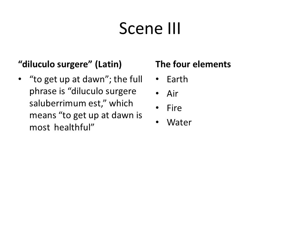 Scene III diluculo surgere (Latin) to get up at dawn ; the full phrase is diluculo surgere saluberrimum est, which means to get up at dawn is most healthful The four elements Earth Air Fire Water